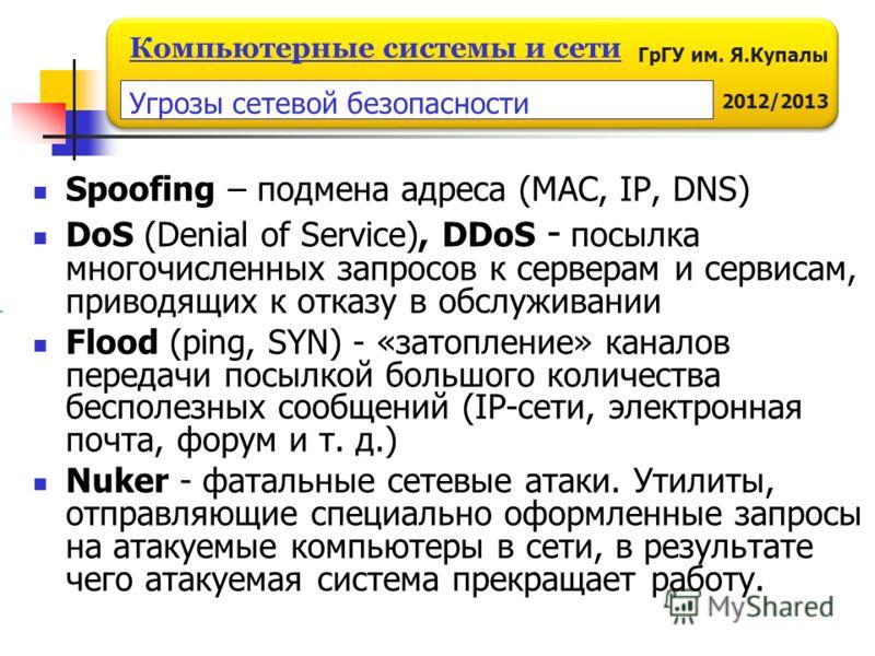 ГрГУ им. Я.Купалы 2012/2013 Компьютерные системы и сети Spoofing – подмена адреса (MAC, IP, DNS) DoS (Denial of Service), DDoS - посылка многочисленных запросов к серверам и сервисам, приводящих к отказу в обслуживании Flood (ping, SYN) - «затопление