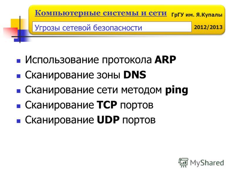 ГрГУ им. Я.Купалы 2012/2013 Компьютерные системы и сети Использование протокола ARP Сканирование зоны DNS Сканирование сети методом ping Сканирование TCP портов Сканирование UDP портов Угрозы сетевой безопасности