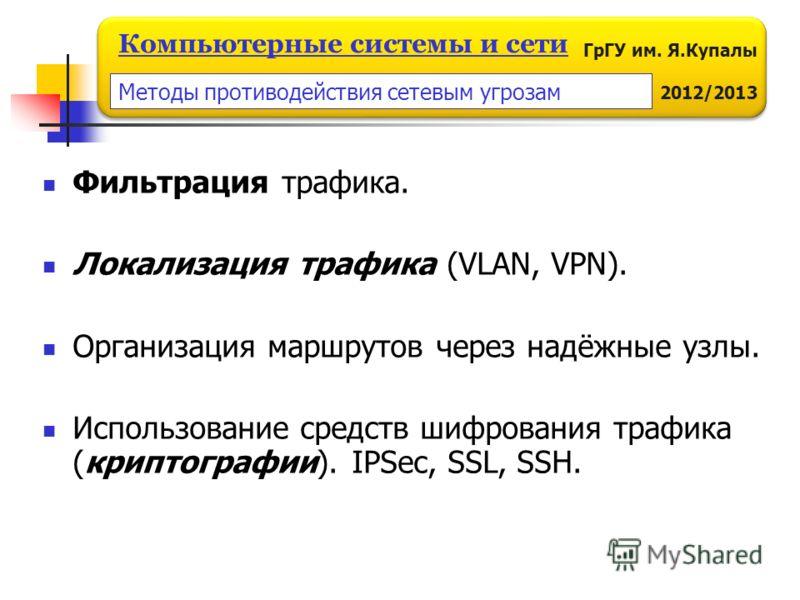 ГрГУ им. Я.Купалы 2012/2013 Компьютерные системы и сети Фильтрация трафика. Локализация трафика (VLAN, VPN). Организация маршрутов через надёжные узлы. Использование средств шифрования трафика (криптографии). IPSec, SSL, SSH. Методы противодействия с