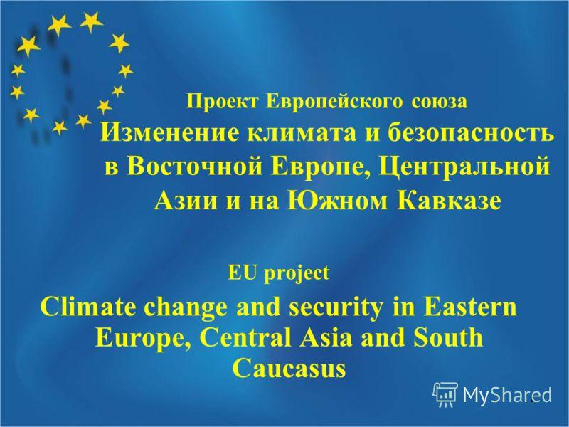 1 Проект Европейского союза Изменение климата и безопасность в Восточной Европе, Центральной Азии и на Южном Кавказе EU project Climate change and security in Eastern Europe, Central Asia and South Caucasus