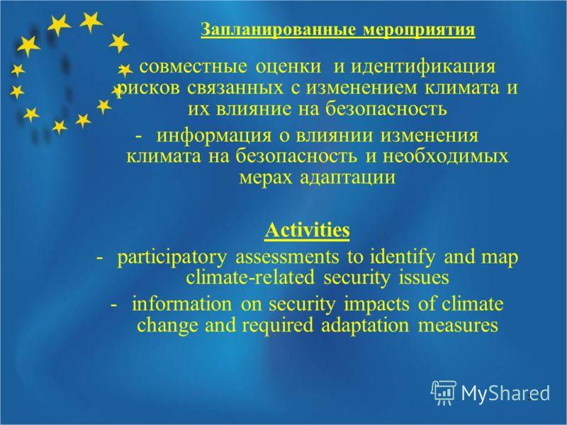 5 Запланированные мероприятия -совместные оценки и идентификация рисков связанных с изменением климата и их влияние на безопасность -информация о влиянии изменения климата на безопасность и необходимых мерах адаптации Activities -participatory assess
