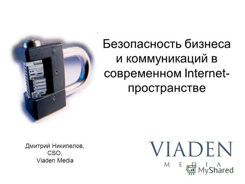 Безопасность бизнеса и коммуникаций в современном Internet- пространстве Дмитрий Никипелов, CSO, Viaden Media