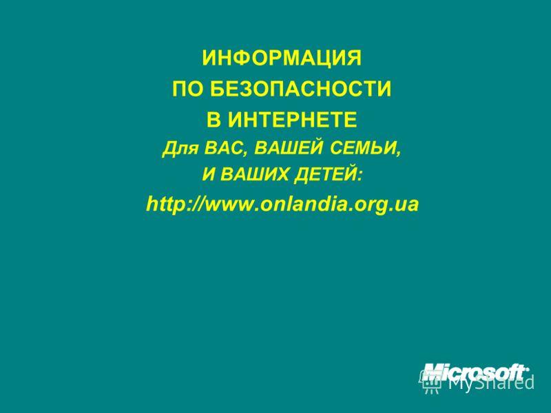 ИНФОРМАЦИЯ ПО БЕЗОПАСНОСТИ В ИНТЕРНЕТЕ Для ВАС, ВАШЕЙ СЕМЬИ, И ВАШИХ ДЕТЕЙ: http://www.onlandia.org.ua