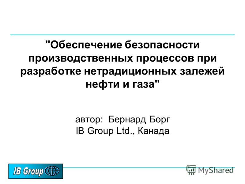 1 Обеспечение безопасности производственных процессов при разработке нетрадиционных залежей нефти и газа автор: Бернард Борг IB Group Ltd., Канада