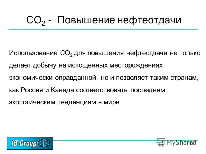17 CO 2 - Повышение нефтеотдачи Использование СО 2 для повышения нефтеотдачи не только делает добычу на истощенных месторождениях экономически оправданной, но и позволяет таким странам, как Россия и Канада соответствовать последним экологическим тенд