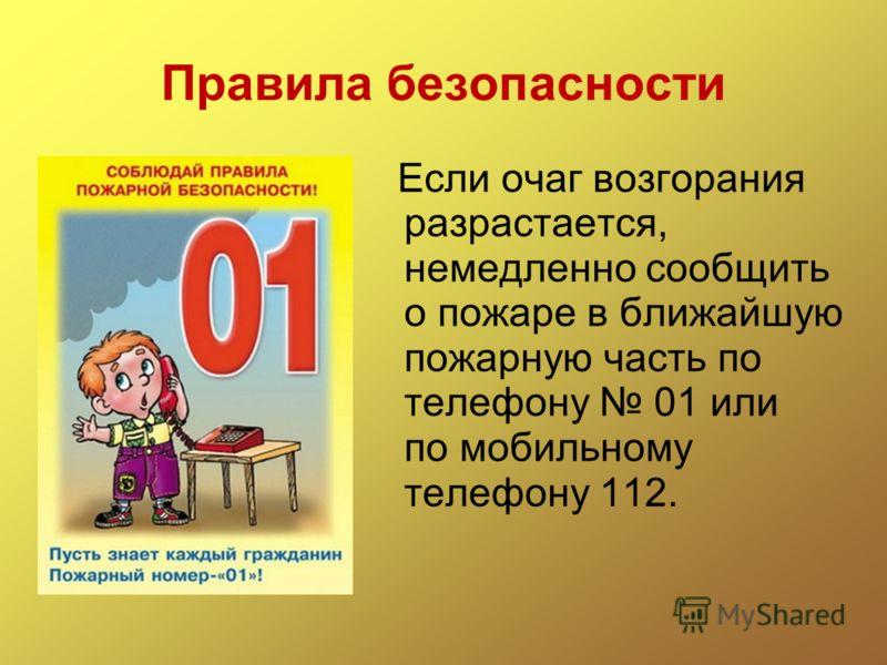 Правила безопасности Если очаг возгорания разрастается, немедленно сообщить о пожаре в ближайшую пожарную часть по телефону 01 или по мобильному телефону 112.
