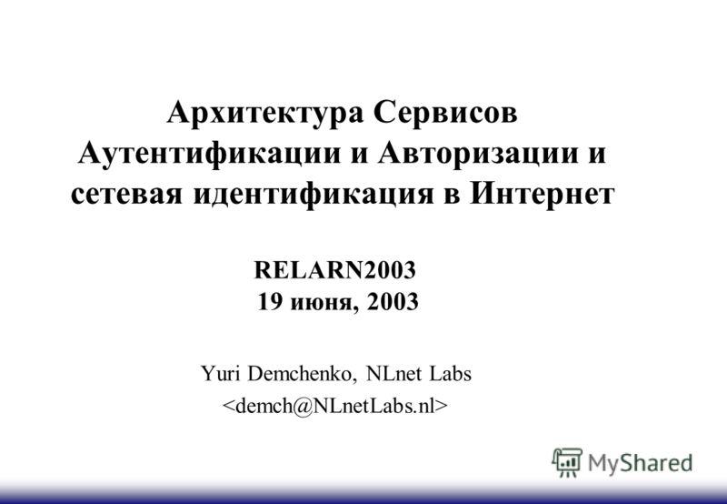 Архитектура Сервисов Аутентификации и Авторизации и сетевая идентификация в Интернет RELARN2003 19 июня, 2003 Yuri Demchenko, NLnet Labs
