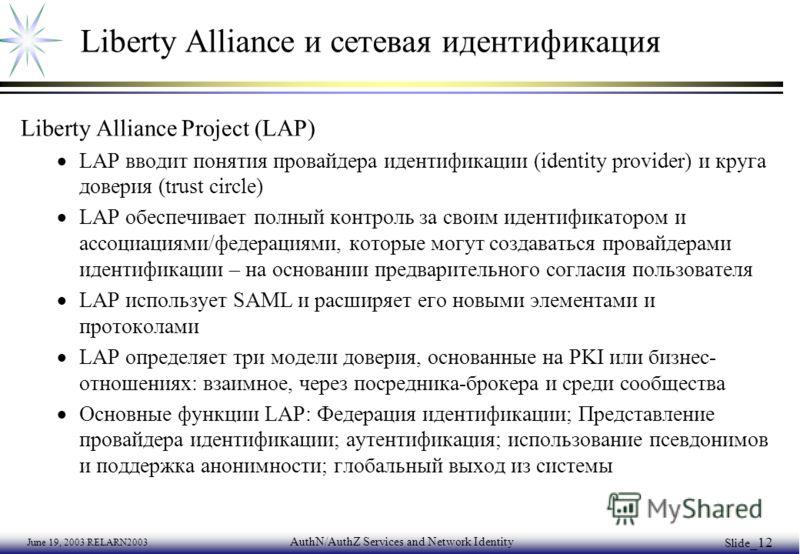 June 19, 2003 RELARN2003 AuthN/AuthZ Services and Network Identity Slide _12 Liberty Alliance и сетевая идентификация Liberty Alliance Project (LAP) LAP вводит понятия провайдера идентификации (identity provider) и круга доверия (trust circle) LAP об