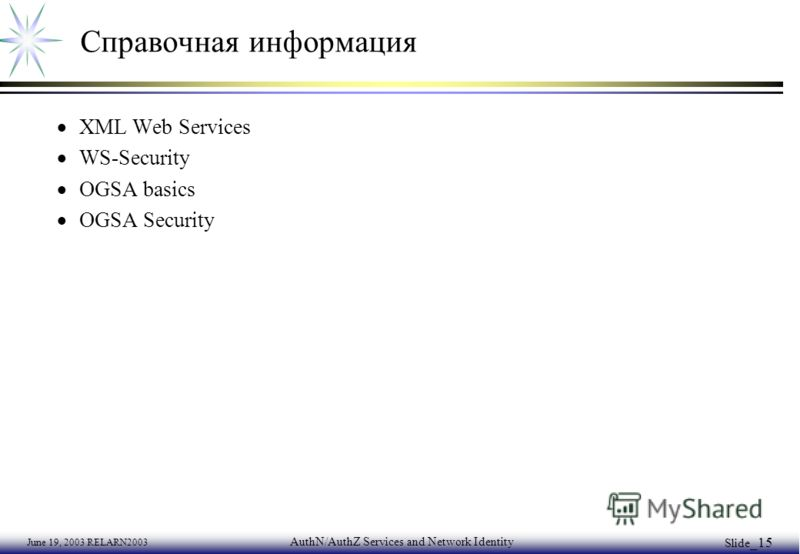 June 19, 2003 RELARN2003 AuthN/AuthZ Services and Network Identity Slide _15 Справочная информация XML Web Services WS-Security OGSA basics OGSA Security