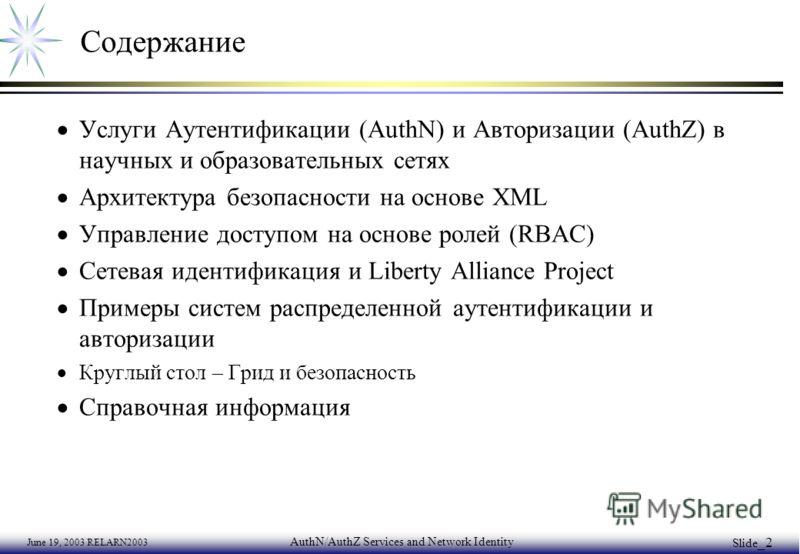 June 19, 2003 RELARN2003 AuthN/AuthZ Services and Network Identity Slide _2 Содержание Услуги Аутентификации (AuthN) и Авторизации (AuthZ) в научных и образовательных сетях Архитектура безопасности на основе XML Управление доступом на основе ролей (R