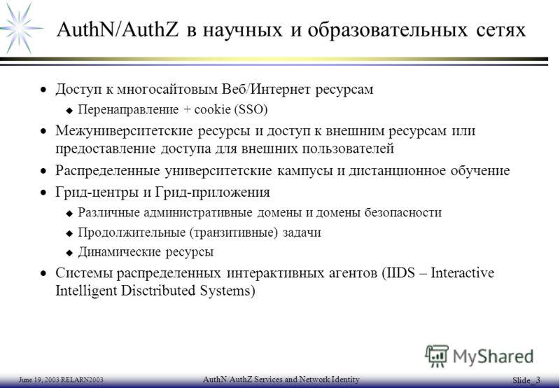 June 19, 2003 RELARN2003 AuthN/AuthZ Services and Network Identity Slide _3 AuthN/AuthZ в научных и образовательных сетях Доступ к многосайтовым Веб/Интернет ресурсам u Перенаправление + cookie (SSO) Межуниверситетские ресурсы и доступ к внешним ресу
