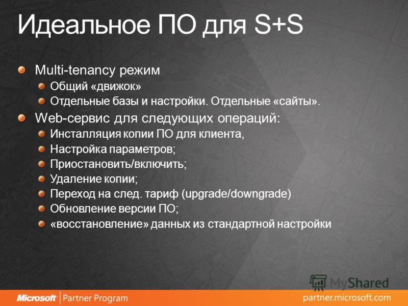 Идеальное ПО для S+S Multi-tenancy режим Общий «движок» Отдельные базы и настройки. Отдельные «сайты». Web-сервис для следующих операций: Инсталляция копии ПО для клиента, Настройка параметров; Приостановить/включить; Удаление копии; Переход на след.