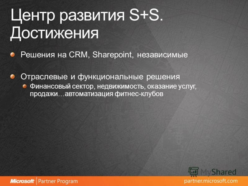 Центр развития S+S. Достижения Решения на CRM, Sharepoint, независимые Отраслевые и функциональные решения Финансовый сектор, недвижимость, оказание услуг, продажи…автоматизация фитнес-клубов