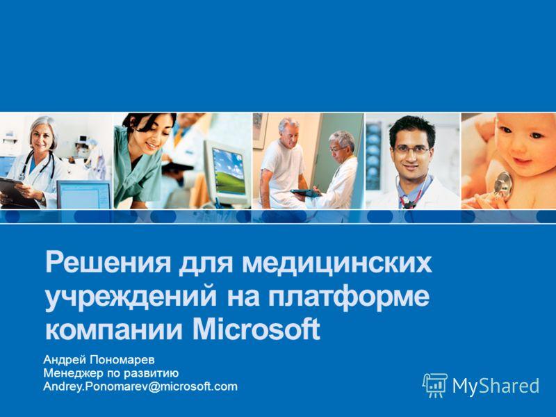 Решения для медицинских учреждений на платформе компании Microsoft Андрей Пономарев Менеджер по развитию Andrey.Ponomarev@microsoft.com