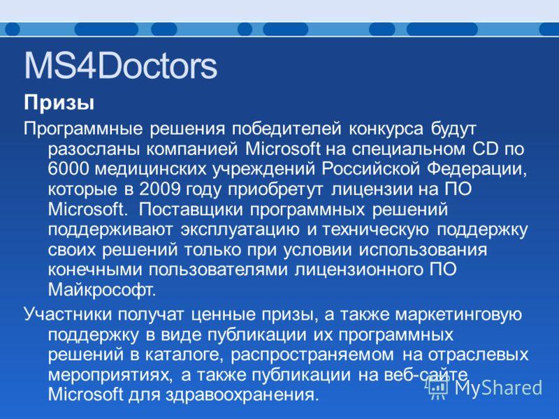 MS4Doctors Призы Программные решения победителей конкурса будут разосланы компанией Microsoft на специальном CD по 6000 медицинских учреждений Российской Федерации, которые в 2009 году приобретут лицензии на ПО Microsoft. Поставщики программных решен