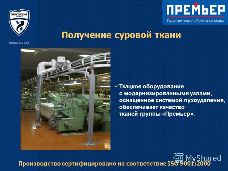 Получение суровой ткани Ткацкое оборудование с модернизированными узлами, оснащенное системой пухоудаления, обеспечивает качество тканей группы «Премьер». Производство сертифицировано на соответствие ISO 9001:2000