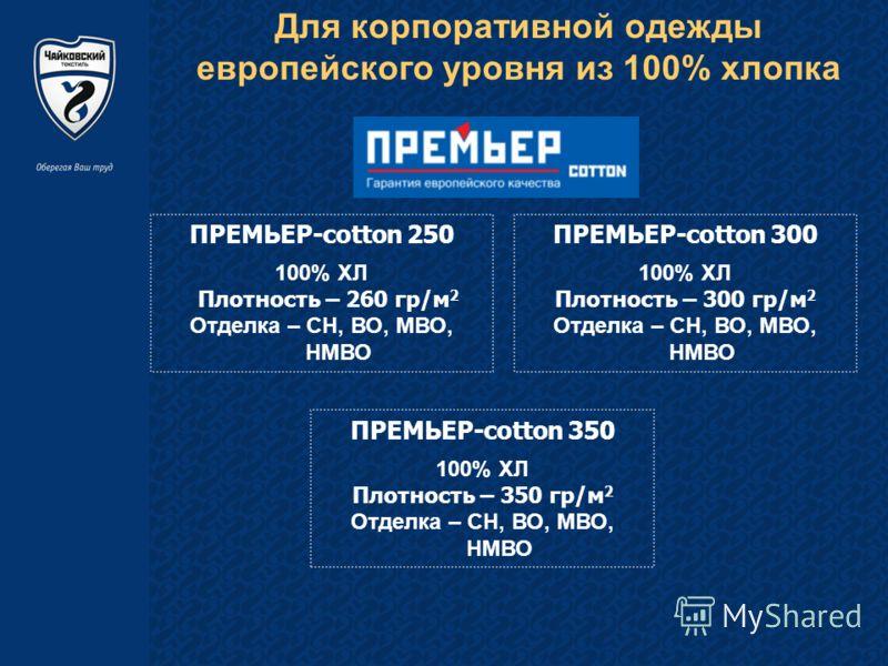 Для корпоративной одежды европейского уровня из 100% хлопка ПРЕМЬЕР-cotton 250 100% ХЛ Плотность – 260 гр/м 2 Отделка – СН, ВО, МВО, НМВО ПРЕМЬЕР-cotton 350 100% ХЛ Плотность – 350 гр/м 2 Отделка – СН, ВО, МВО, НМВО ПРЕМЬЕР-cotton 300 100% ХЛ Плотнос