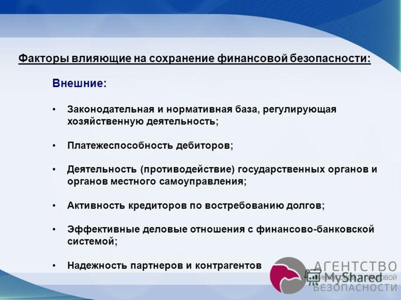Факторы влияющие на сохранение финансовой безопасности: Внешние: Законодательная и нормативная база, регулирующая хозяйственную деятельность; Платежеспособность дебиторов; Деятельность (противодействие) государственных органов и органов местного само