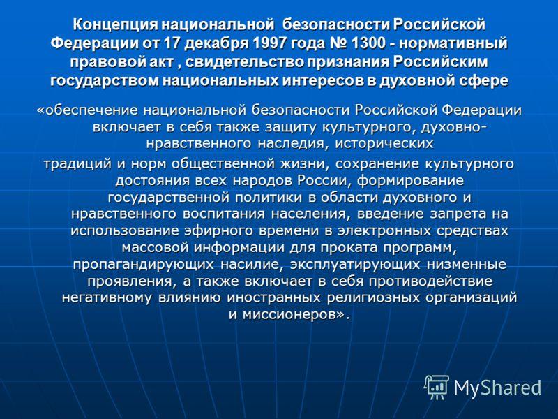 Концепция национальной безопасности Российской Федерации от 17 декабря 1997 года 1300 - нормативный правовой акт, свидетельство признания Российским государством национальных интересов в духовной сфере «обеспечение национальной безопасности Российско