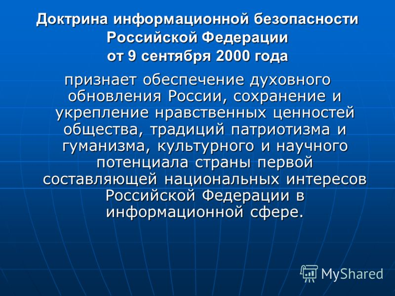 Доктрина информационной безопасности Российской Федерации от 9 сентября 2000 года признает обеспечение духовного обновления России, сохранение и укрепление нравственных ценностей общества, традиций патриотизма и гуманизма, культурного и научного поте