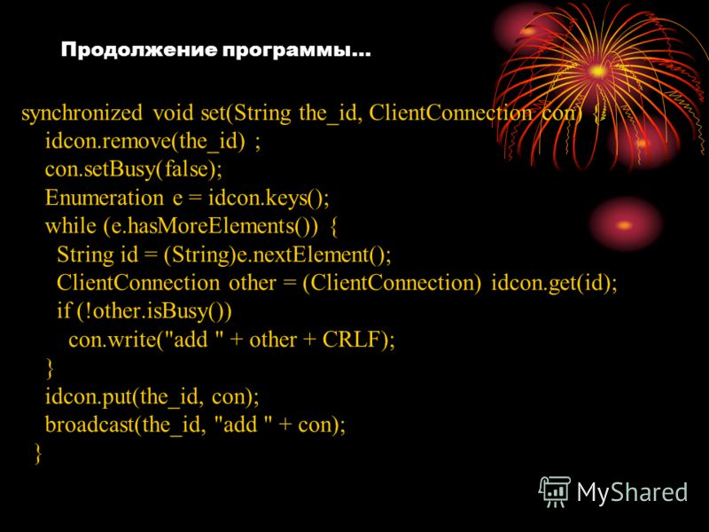 Продолжение программы… synchronized void set(String the_id, ClientConnection con) { idcon.remove(the_id) ; con.setBusy(false); Enumeration e = idcon.keys(); while (e.hasMoreElements()) { String id = (String)e.nextElement(); ClientConnection other = (
