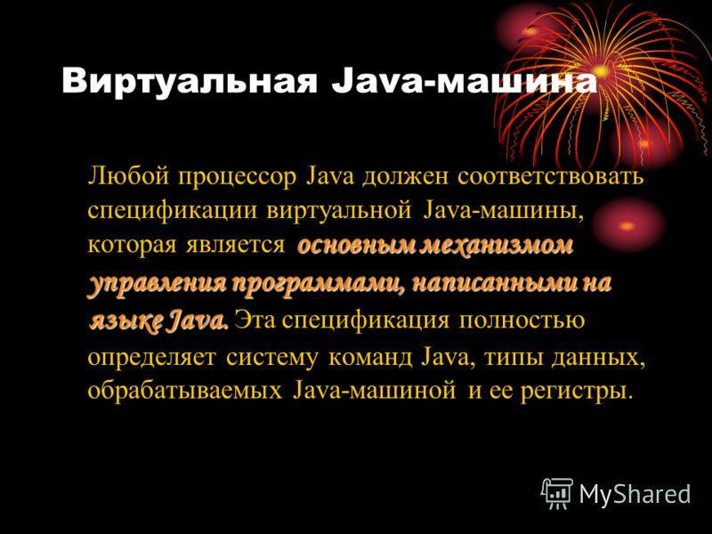 Виртуальная Java-машина основным механизмом управления программами, написанными на языке Java. Любой процессор Java должен соответствовать спецификации виртуальной Java-машины, которая является основным механизмом управления программами, написанными