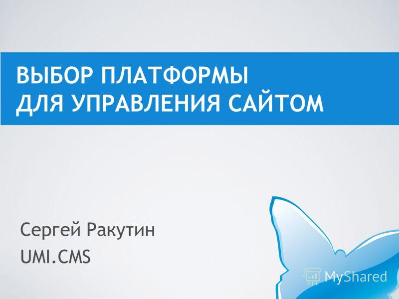 Сергей Ракутин UMI.CMS ВЫБОР ПЛАТФОРМЫ ДЛЯ УПРАВЛЕНИЯ САЙТОМ