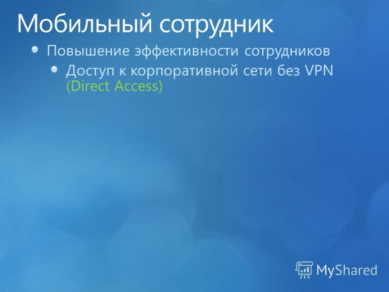 Повышение эффективности сотрудников Доступ к корпоративной сети без VPN (Direct Access)