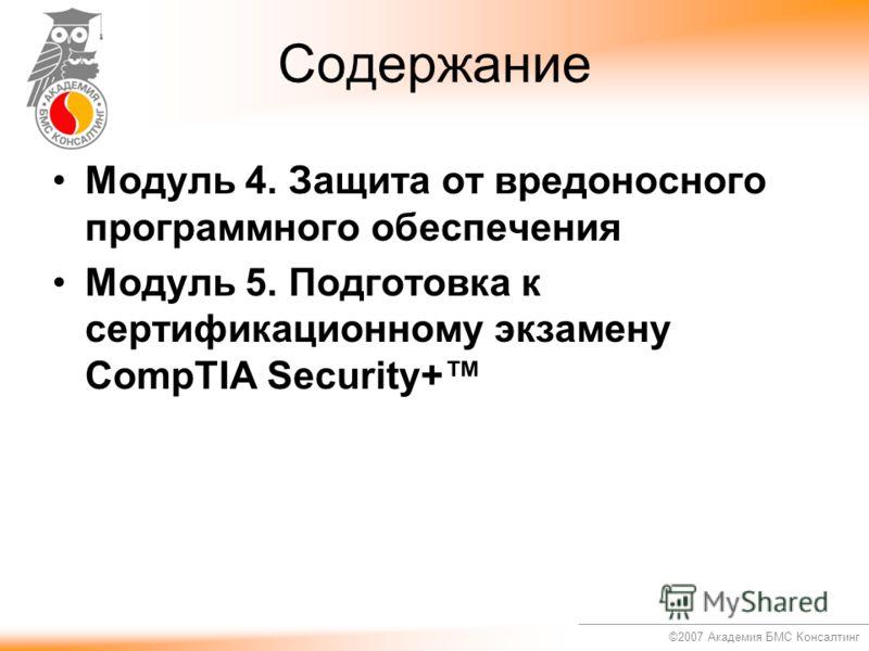 ©2007 Академия БМС Консалтинг Содержание Модуль 4. Защита от вредоносного программного обеспечения Модуль 5. Подготовка к сертификационному экзамену CompTIA Security+