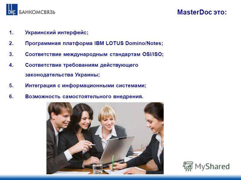 1.Украинский интерфейс; 2.Программная платформа IBM LOTUS Domino/Notes; 3.Соответствие международным стандартам OSI/ISO; 4.Соответствие требованиям действующего законодательства Украины; 5.Интеграция с информационными системами; 6.Возможность самосто