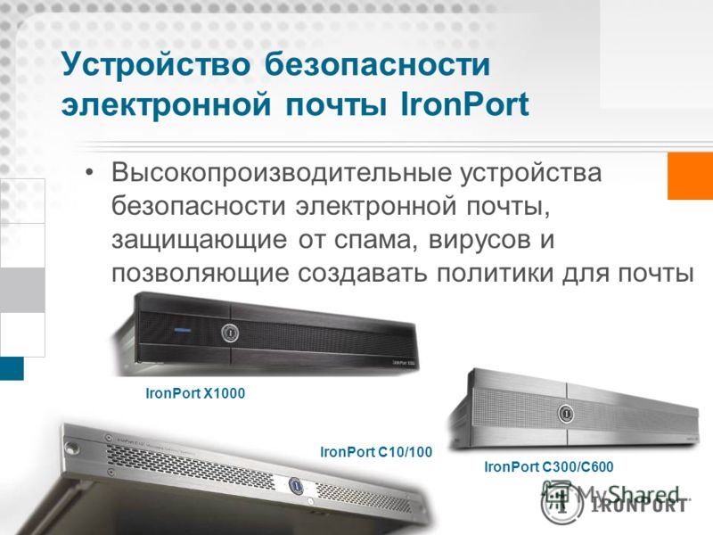 Устройство безопасности электронной почты IronPort Высокопроизводительные устройства безопасности электронной почты, защищающие от спама, вирусов и позволяющие создавать политики для почты IronPort C300/C600 IronPort C10/100 IronPort X1000