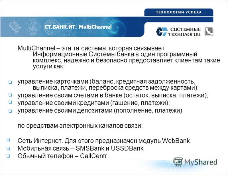 MultiChannel – эта та система, которая связывает Информационные Системы банка в один программный комплекс, надежно и безопасно предоставляет клиентам такие услуги как: управление карточками (баланс, кредитная задолженность, выписка, платежи, переброс