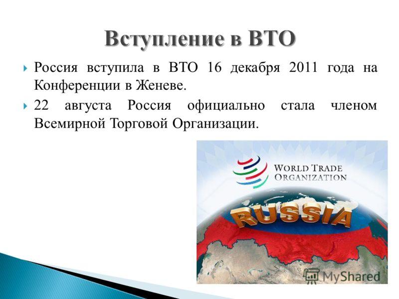 Россия вступила в ВТО 16 декабря 2011 года на Конференции в Женеве. 22 августа Россия официально стала членом Всемирной Торговой Организации.
