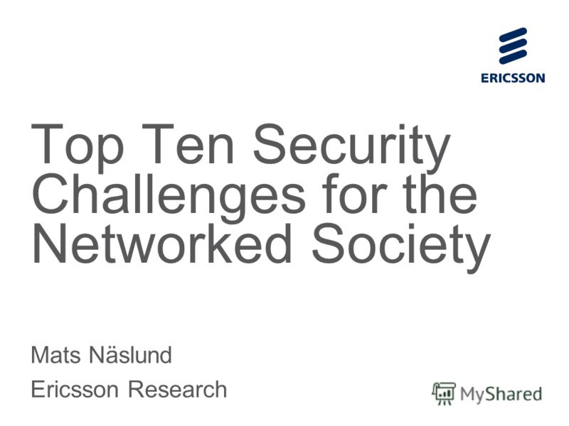 Slide title 70 pt CAPITALS Slide subtitle minimum 30 pt Top Ten Security Challenges for the Networked Society Mats Näslund Ericsson Research