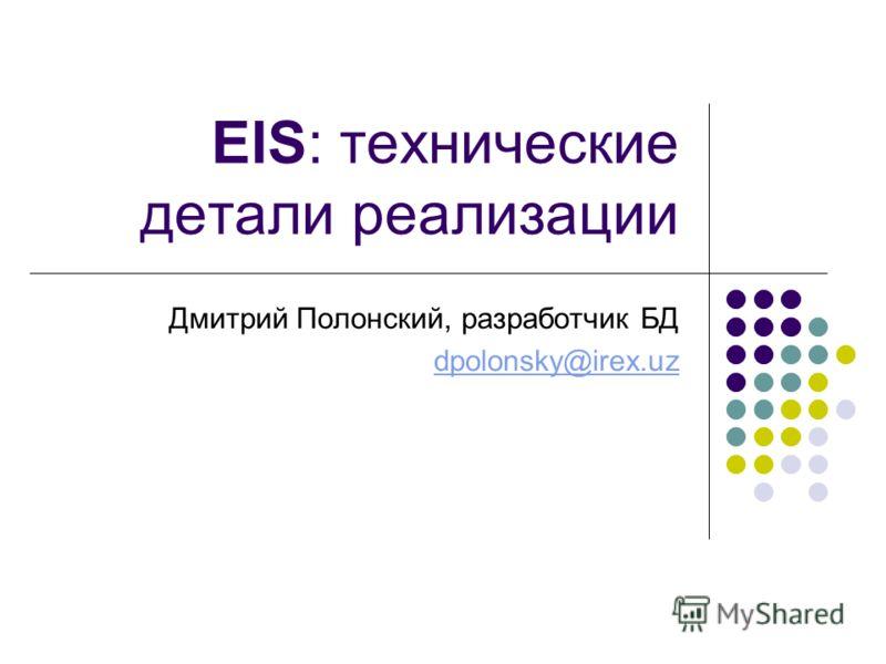 EIS: технические детали реализации Дмитрий Полонский, разработчик БД dpolonsky@irex.uz
