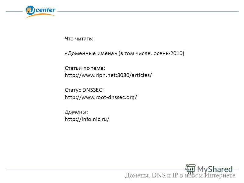Домены, DNS и IP в новом Интернете Что читать: «Доменные имена» (в том числе, осень-2010) Статьи по теме: http://www.ripn.net:8080/articles/ Статус DNSSEC: http://www.root-dnssec.org/ Домены: http://info.nic.ru/