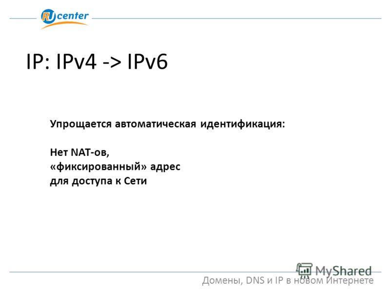 IP: IPv4 -> IPv6 Домены, DNS и IP в новом Интернете Упрощается автоматическая идентификация: Нет NAT-ов, «фиксированный» адрес для доступа к Сети