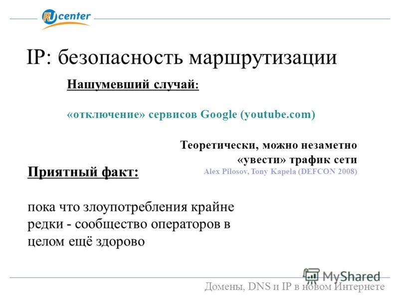 Домены, DNS и IP в новом Интернете IP: безопасность маршрутизации Приятный факт: пока что злоупотребления крайне редки - сообщество операторов в целом ещё здорово Нашумевший случай : «отключение» сервисов Google (youtube.com) Теоретически, можно неза