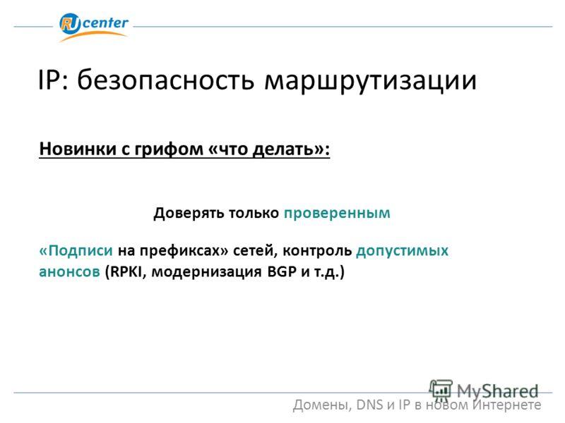 Домены, DNS и IP в новом Интернете IP: безопасность маршрутизации Новинки с грифом «что делать»: Доверять только проверенным «Подписи на префиксах» сетей, контроль допустимых анонсов (RPKI, модернизация BGP и т.д.)