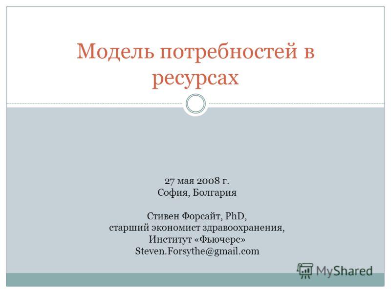 Модель потребностей в ресурсах 27 мая 2008 г. София, Болгария Стивен Форсайт, PhD, старший экономист здравоохранения, Институт «Фьючерс» Steven.Forsythe@gmail.com