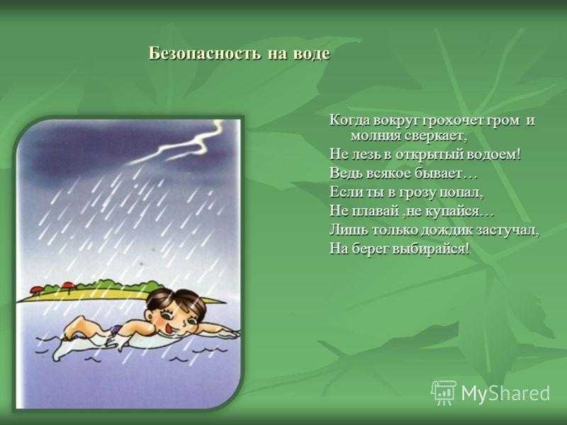 Безопасность на воде Когда вокруг грохочет гром и молния сверкает, Не лезь в открытый водоем! Ведь всякое бывает… Если ты в грозу попал, Не плавай,не купайся… Лишь только дождик застучал, На берег выбирайся!