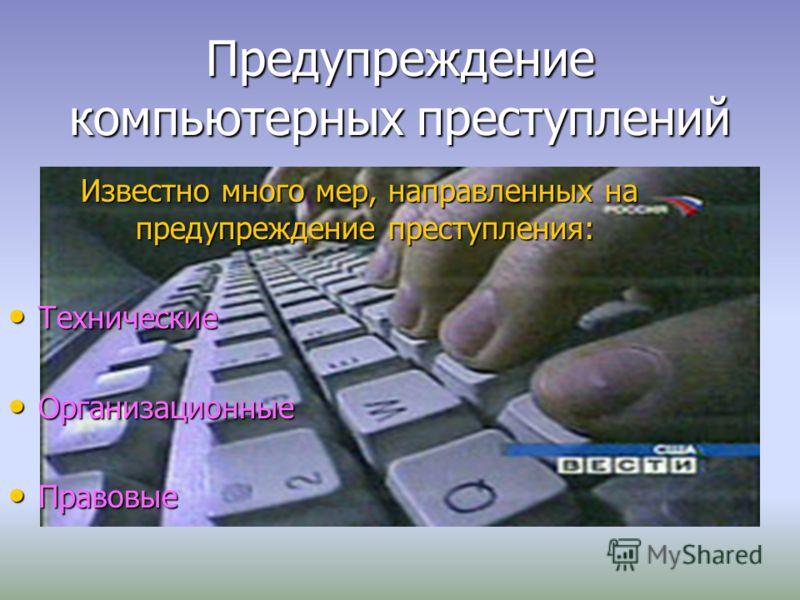 Предупреждение компьютерных преступлений Известно много мер, направленных на предупреждение преступления: Известно много мер, направленных на предупреждение преступления: Технические Технические Организационные Организационные Правовые Правовые
