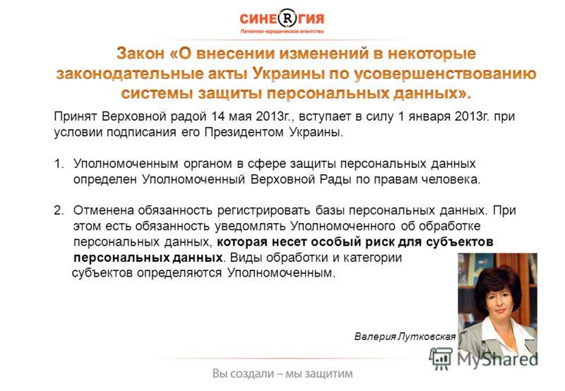 Принят Верховной радой 14 мая 2013г., вступает в силу 1 января 2013г. при условии подписания его Президентом Украины. 1.Уполномоченным органом в сфере защиты персональных данных определен Уполномоченный Верховной Рады по правам человека. 2.Отменена о