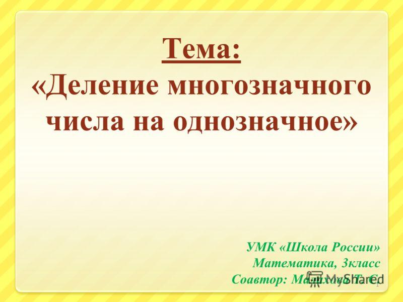 Тема: «Деление многозначного числа на однозначное» УМК «Школа России» Математика, 3класс Соавтор: Малахова Т. С. 1