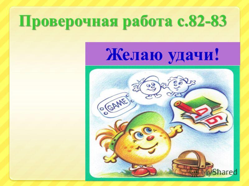 Проверочная работа с.82-83 18 Желаю удачи !