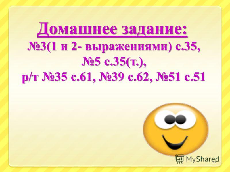 Домашнее задание: 3(1 и 2- выражениями ) с.35, 5 с.35( т.), р / т 35 с.61, 39 с.62, 51 с.51 Домашнее задание: 3(1 и 2- выражениями ) с.35, 5 с.35( т.), р / т 35 с.61, 39 с.62, 51 с.51 21