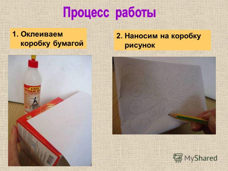 1.Оклеиваем коробку бумагой 2. Наносим на коробку рисунок