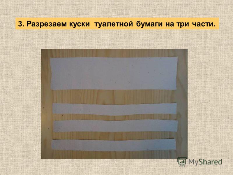 3. Разрезаем куски туалетной бумаги на три части.