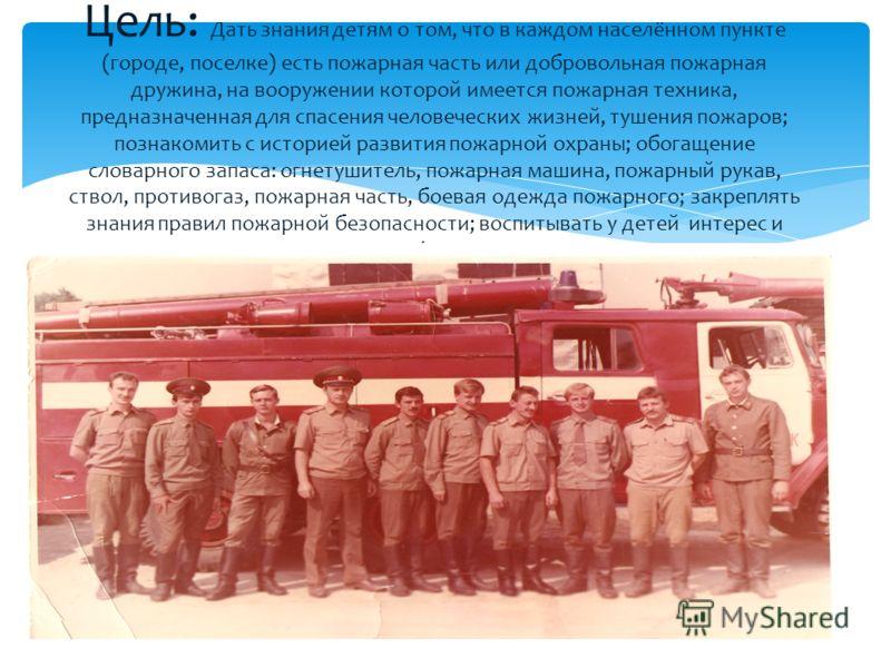 Цель: Дать знания детям о том, что в каждом населённом пункте (городе, поселке) есть пожарная часть или добровольная пожарная дружина, на вооружении которой имеется пожарная техника, предназначенная для спасения человеческих жизней, тушения пожаров;