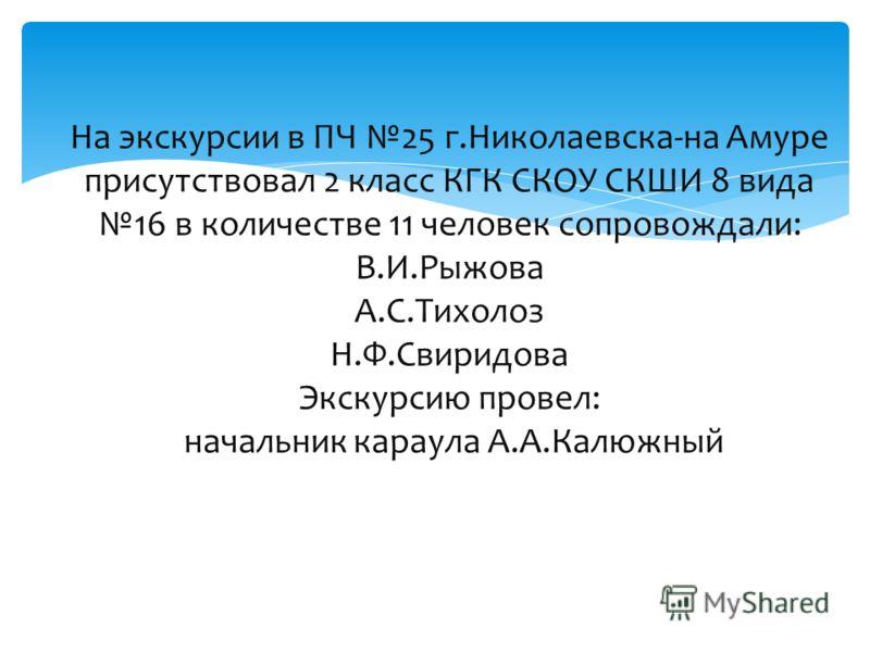 На экскурсии в ПЧ 25 г.Николаевска-на Амуре присутствовал 2 класс КГК СКОУ СКШИ 8 вида 16 в количестве 11 человек сопровождали: В.И.Рыжова А.С.Тихолоз Н.Ф.Свиридова Экскурсию провел: начальник караула А.А.Калюжный
